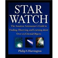 Star Watch : The Amateur Astronomer's Guide to Finding, Observing, and Learning about over 125 Celestial Objects by Harrington, Philip S., 9780471418047
