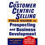 The CustomerCentric Selling® Field Guide to Prospecting and Business Development: Techniques, Tools, and Exercises to Win More Business by Walker, Gary, 9780071808057