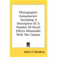 Photographic Amusements : Including A Description of A Number of Novel Effects Obtainable with the Camera by Woodbury, Walter E., 9780548518120