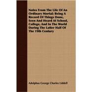 Notes From The Life Of An Ordinary Mortal: Being a Record of Things Done, Seen and Heard at School, College, and in the World During the Latter Half of the 19th Century by Liddell, Adolphus George Charles, 9781408698129