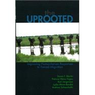 The Uprooted Improving Humanitarian Responses to Forced Migration by Martin, Susan F.; Fagen, Patricia Weiss; Jorgensen, Kari M.; Schoenholtz, Andrew; Mann-Bondat, Lydia, 9780739108161
