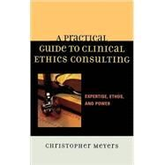A Practical Guide to Clinical Ethics Consulting Expertise, Ethos and Power by Meyers, Christopher, 9780742548275