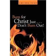 Burn for Christ Just Don't Burn Out! by Yuan, Chi Eng, 9781973658283