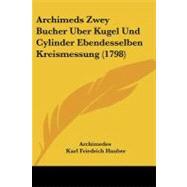 Archimeds Zwey Bucher Uber Kugel Und Cylinder Ebendesselben Kreismessung by Archimedes; Hauber, Karl Friedrich, 9781104618360