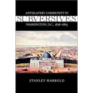 Subversives : Antislavery Community in Washington, D. C., 1828-1865 by Harrold, Stanley, 9780807128381