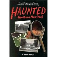 Haunted Northern New York: True, Chilling Tales of Ghosts in the North Country by Revai, Cheri, 9780925168450