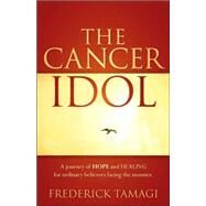 The Cancer Idol: A Journey of Hope and Healing for Ordinary Believers Facing the Monster by Tamagi, Frederick, 9781597818469