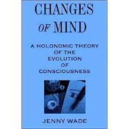 Changes of Mind : A Holonomic Theory of the Evolution of Consciousness by Wade, Jenny, 9780791428504