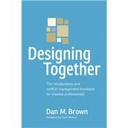 Designing Together The collaboration and conflict management handbook for creative professionals by Brown, Dan M., 9780321918635