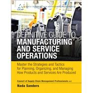 The Definitive Guide to Manufacturing and Service Operations Master the Strategies and Tactics for Planning, Organizing, and Managing How Products and Services are Produced by CSCMP; Sanders, Nada R., 9780133438642