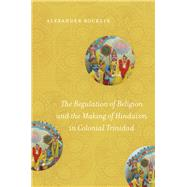 The Regulation of Religion and the Making of Hinduism in Colonial Trinidad by Rocklin, Alexander, 9781469648712