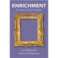 Enrichment A Critique of Commodities by Boltanski, Luc; Esquerre, Arnaud; Porter, Catherine, 9781509528721