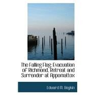 The Falling Flag: Evacuation of Richmond, Retreat and Surrender at Appomattox by Boykin, Edward M., 9781103058723