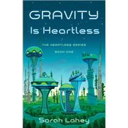 Gravity Is Heartless by Lahey, Sarah, 9781631528729