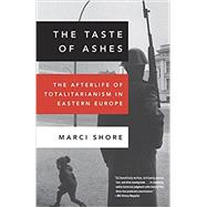 The Taste of Ashes The Afterlife of Totalitarianism in Eastern Europe by SHORE, MARCI, 9780307888822