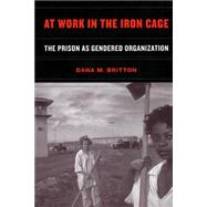 At Work in the Iron Cage : The Prison as Gendered Organization by Britton, Dana M., 9780814798843
