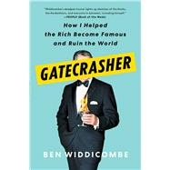 Gatecrasher How I Helped the Rich Become Famous and Ruin the World by Widdicombe, Ben, 9781982128845