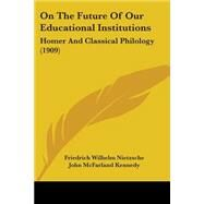 On the Future of Our Educational Institutions : Homer and Classical Philology (1909) by Nietzsche, Friedrich Wilhelm; Kennedy, John Mcfarland, 9781104198886