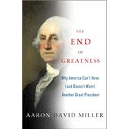 The End of Greatness Why America Can't Have (and Doesn't Want) Another Great President by Miller, Aaron David, 9781137279002