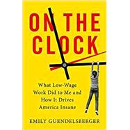 On the Clock What Low-Wage Work Did to Me and How It Drives America Insane by Guendelsberger, Emily, 9780316509008