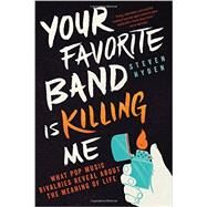 Your Favorite Band Is Killing Me What Pop Music Rivalries Reveal About the Meaning of Life by Hyden, Steven, 9780316259156