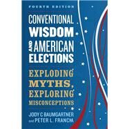 Conventional Wisdom and American Elections Exploding Myths, Exploring Misconceptions by Baumgartner, Jody C.; Francia, Peter L., 9781538129166