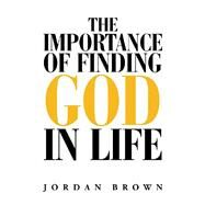 The Importance of Finding God in Life by Brown, Jordan, 9781796049206