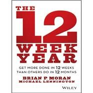The 12 Week Year Get More Done in 12 Weeks than Others Do in 12 Months by Moran, Brian P.; Lennington, Michael, 9781118509234