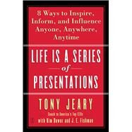 Life Is a Series of Presentations Eight Ways to Inspire, Inform, and Influence Anyone, Anywhere, Anytime by Jeary, Tony; Dower, Kim; Fishman, J.E., 9780743269254