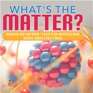 What's the Matter?| Measuring Heat and Matter | Fourth Grade Nonfiction Books | Science, Nature & How It Works by Baby Professor, 9781541949270