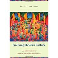 Practicing Christian Doctrine,Jones, Beth Felker,9780801049330