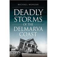 Deadly Storms of the Delmarva Coast by Morgan, Michael, 9781625859389