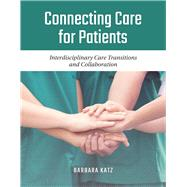 Connecting Care for Patients Interdisciplinary Care Transitions and Collaboration by Katz, Barbara, 9781284129427