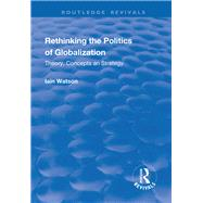 Rethinking the Politics of Globalization: Theory, Concepts and Strategy by Watson,Iain, 9781138719453