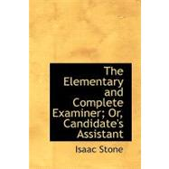 The Elementary and Complete Examiner; Or, Candidate's Assistant by Stone, Isaac, 9781103139668
