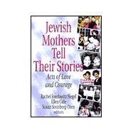Jewish Mothers Tell Their Stories : Acts of Love and Courage by Rachel Josefowitz Siegel; Susan Steinberg-Oren; Ellen Cole, 9781560239680