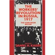 The Workers' Revolution in Russia, 1917: The View from Below by Edited by Daniel H. Kaiser, 9780521349710