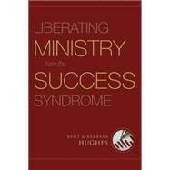 Liberating Ministry from the Success Syndrome by Hughes, R. Kent, 9781581349740