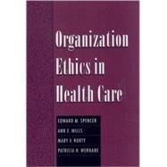 Organization Ethics in Health Care by Spencer, Edward M.; Mills, Ann E.; Rorty, Mary V.; Werhane, Patricia H., 9780195129809