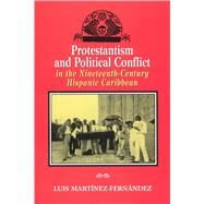 Protestantism and Political Conflict in the Nineteenth-Century Hispanic Caribbean by Martinez-Fernandez, Luis, 9780813529943