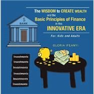 The Wisdom to Create Wealth and the Basic Principles of Finance in This Innovative Era by Ifeanyi, Gloria, 9781796059991